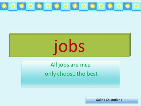 Jobs All jobs are nice only choose the best jobs Galina Chistotkina.