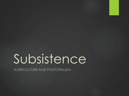Subsistence AGRICULTURE AND PASTORALISM. Learning Objectives: Subsistence Unit  1. Identify the subsistence patterns found in human societies  2. Identify.