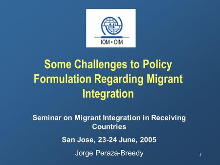 1 Some Challenges to Policy Formulation Regarding Migrant Integration Seminar on Migrant Integration in Receiving Countries San Jose, 23-24 June, 2005.
