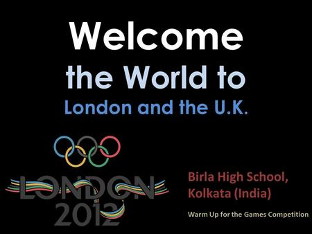 Welcome the World to London and the U.K. Birla High School, Kolkata (India) Warm Up for the Games Competition.