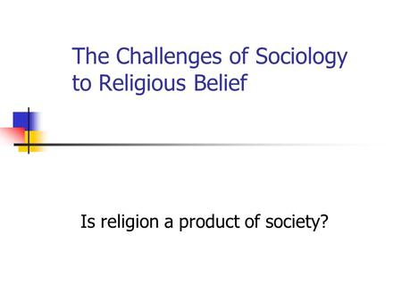The Challenges of Sociology to Religious Belief Is religion a product of society?