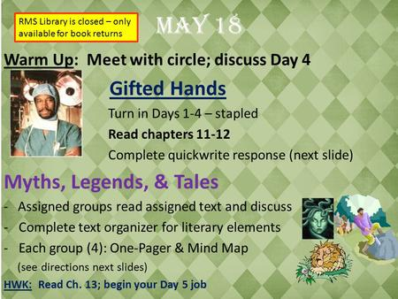May 18 Warm Up: Meet with circle; discuss Day 4 Gifted Hands Turn in Days 1-4 – stapled Read chapters 11-12 Complete quickwrite response (next slide) Myths,