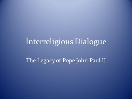 Interreligious Dialogue The Legacy of Pope John Paul II.