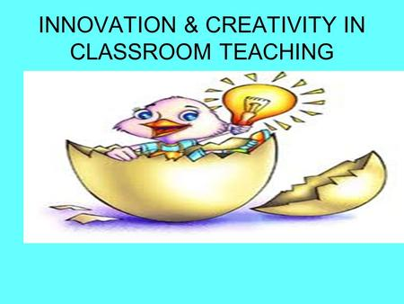 INNOVATION & CREATIVITY IN CLASSROOM TEACHING. WHY INNOVATE?