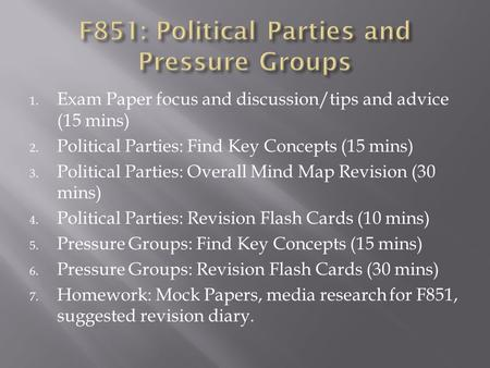 1. Exam Paper focus and discussion/tips and advice (15 mins) 2. Political Parties: Find Key Concepts (15 mins) 3. Political Parties: Overall Mind Map Revision.