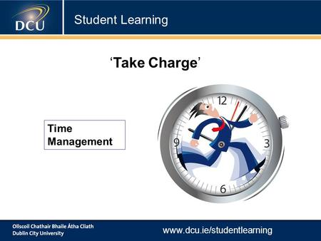 Www.dcu.ie/studentlearning Time Management 'Take Charge' Student Learning.
