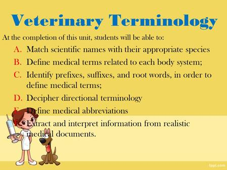 Veterinary Terminology At the completion of this unit, students will be able to: A.Match scientific names with their appropriate species B.Define medical.