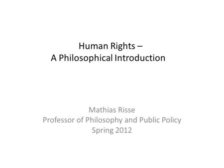 Human Rights – A Philosophical Introduction Mathias Risse Professor of Philosophy and Public Policy Spring 2012.