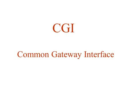 CGI Common Gateway Interface. CGI is the scheme to interface other programs to the Web Server.