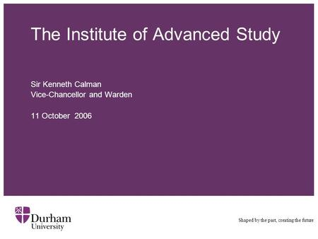The Institute of Advanced Study Sir Kenneth Calman Vice-Chancellor and Warden 11 October 2006 Shaped by the past, creating the future.