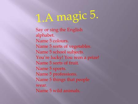 1.A magic 5. Say or sing the English alphabet. Name 5 colours. Name 5 sorts of vegetables. Name 5 school subjects. You're lucky! You won a prize! Name.