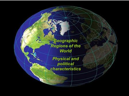 Geographic Regions of the World Physical and political characteristics.