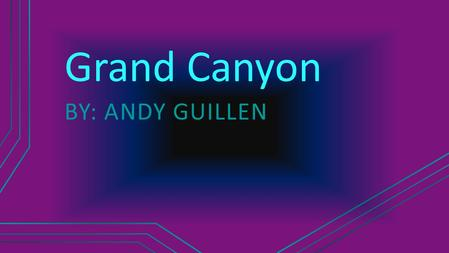 Grand Canyon BY: ANDY GUILLEN Why I want to go It looks adventurous I've never gone before My dad Wants to go It will be fun with my family.
