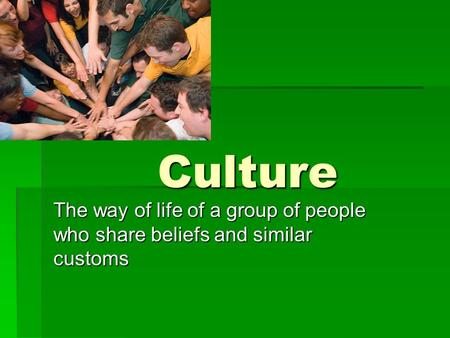 Culture The way of life of a group of people who share beliefs and similar customs.