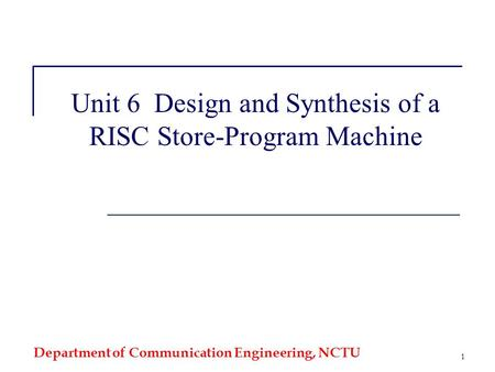 Department of Communication Engineering, NCTU 1 Unit 6 Design and Synthesis of a RISC Store-Program Machine.