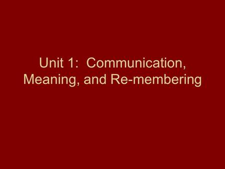Unit 1: Communication, Meaning, and Re-membering.