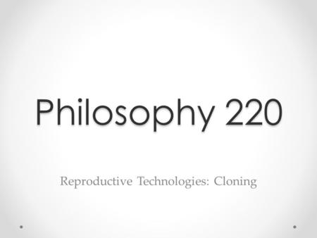 Philosophy 220 Reproductive Technologies: Cloning.