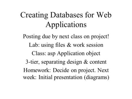 Creating Databases for Web Applications Posting due by next class on project! Lab: using files & work session Class: asp Application object 3-tier, separating.