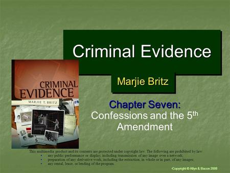 """ Copyright © Allyn & Bacon 2008 Criminal Evidence Chapter Seven: Confessions and the 5 th Amendment This multimedia product and its contents are protected."