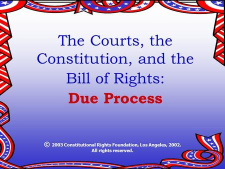 The Courts, the Constitution, and the Bill of Rights: Due Process © 2003 Constitutional Rights Foundation, Los Angeles, 2002. All rights reserved.