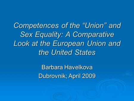 "Competences of the ""Union"" and Sex Equality: A Comparative Look at the European Union and the United States Barbara Havelkova Dubrovnik; April 2009."