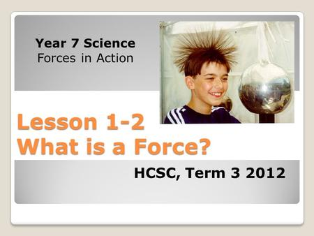 Lesson 1-2 What is a Force? Year 7 Science Forces in Action HCSC, Term 3 2012.