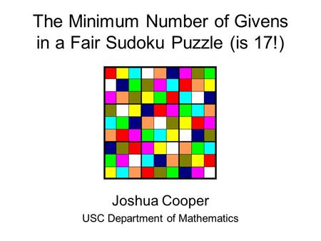 The Minimum Number of Givens in a Fair Sudoku Puzzle (is 17!) Joshua Cooper USC Department of Mathematics.