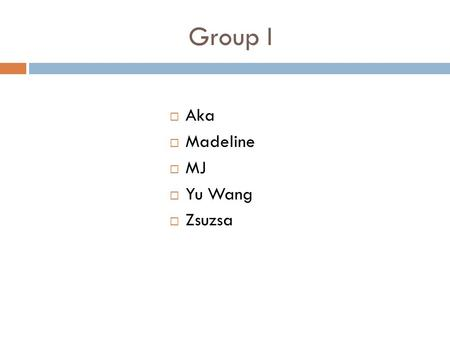 Group I  Aka  Madeline  MJ  Yu Wang  Zsuzsa.