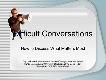 Difficult Conversations How to Discuss What Matters Most Original PowerPoint developed by Gael Donaghy, Leadership and Management Adviser, University of.