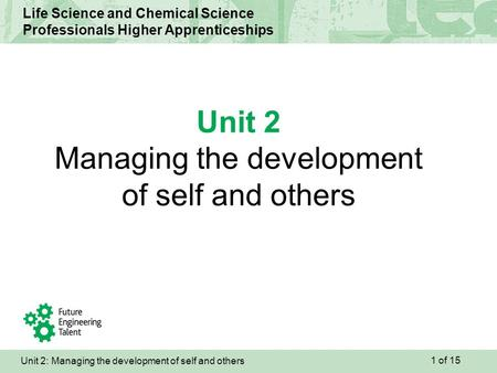 Unit 2: Managing the development of self and others Life Science and Chemical Science Professionals Higher Apprenticeships Unit 2 Managing the development.