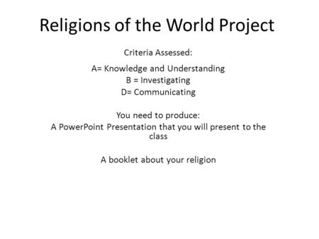 Religions of the World Project Criteria Assessed: A= Knowledge and Understanding B = Investigating D= Communicating You need to produce: A PowerPoint Presentation.