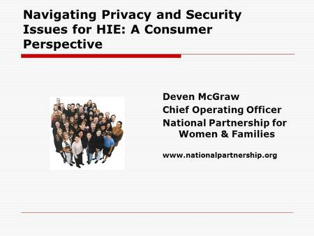 Navigating Privacy and Security Issues for HIE: A Consumer Perspective Deven McGraw Chief Operating Officer National Partnership for Women & Families www.nationalpartnership.org.