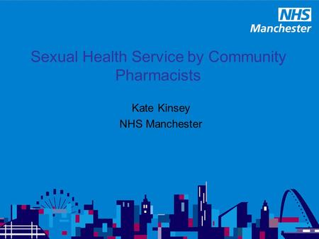 Sexual Health Service by Community Pharmacists Kate Kinsey NHS Manchester.