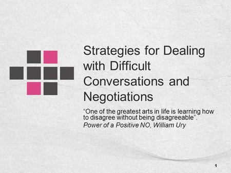 "Strategies for Dealing with Difficult Conversations and Negotiations ""One of the greatest arts in life is learning how to disagree without being disagreeable""."