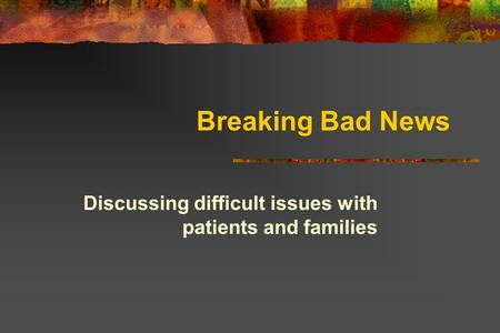 Breaking Bad News Discussing difficult issues with patients and families.