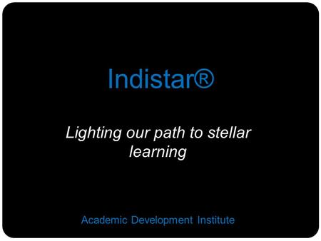Lighting our path to stellar learning Academic Development Institute Indistar®