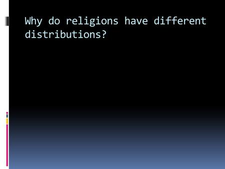 Why do religions have different distributions?. Origin  Universalizing religions have origins based on the life of a man.  Ethnic religions have unclear.