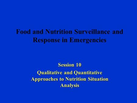 Food and Nutrition Surveillance and Response in Emergencies Session 10 Qualitative and Quantitative Approaches to Nutrition Situation Analysis.
