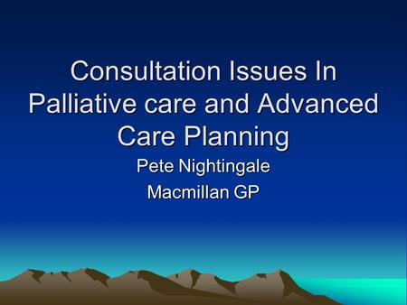 Consultation Issues In Palliative care and Advanced Care Planning Pete Nightingale Macmillan GP.