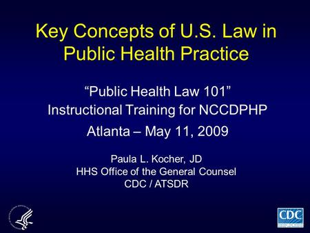 "Key Concepts of U.S. Law in Public Health Practice ""Public Health Law 101"" Instructional Training for NCCDPHP Atlanta – May 11, 2009 Paula L. Kocher, JD."