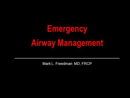 Emergency Airway Management ________________________________ Mark L. Freedman MD, FRCP.