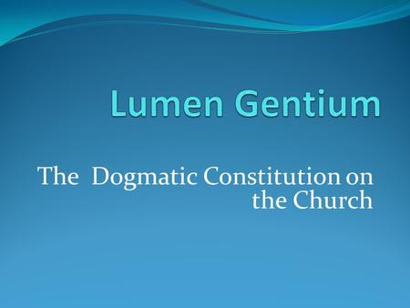 The Dogmatic Constitution on the Church. Lumen Gentium Why is it important we know what Church is? Understanding who are the Church & what is the Church.
