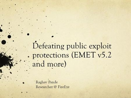 Defeating public exploit protections (EMET v5.2 and more) Raghav Pande FireEye.