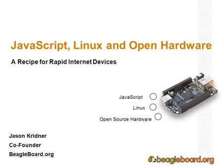 JavaScript, Linux and Open Hardware Jason Kridner Co-Founder BeagleBoard.org JavaScript Linux Open Source Hardware A Recipe for Rapid Internet Devices.