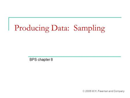 Producing Data: Sampling BPS chapter 8 © 2006 W.H. Freeman and Company.