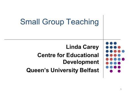 1 Small Group Teaching Linda Carey Centre for Educational Development Queen's University Belfast.