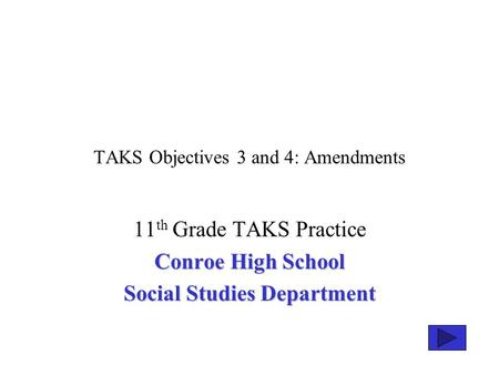 TAKS Objectives 3 and 4: Amendments 11 th Grade TAKS Practice Conroe High School Social Studies Department.