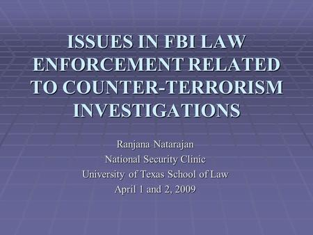 ISSUES IN FBI LAW ENFORCEMENT RELATED TO COUNTER-TERRORISM INVESTIGATIONS Ranjana Natarajan National Security Clinic University of Texas School of Law.