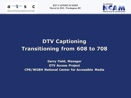 DTV Captioning Transitioning from 608 to 708 Gerry Field, Manager DTV Access Project CPB/WGBH National Center for Accessible Media DTV CAPTION SUMMIT March.