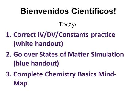 Bienvenidos Científicos! Today: 1.Correct IV/DV/Constants practice (white handout) 2.Go over States of Matter Simulation (blue handout) 3.Complete Chemistry.